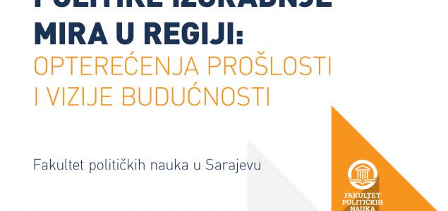 """Regionalna akademska konferencija """"Politike izgradnje mira u regiji: opterećenja prošlosti i vizije budućnosti"""""""